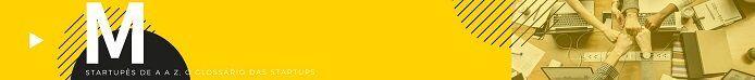 Letra M - glossários das startups - abertura de empresa